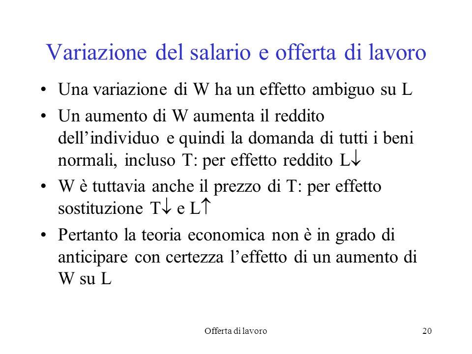 Offerta di lavoro20 Variazione del salario e offerta di lavoro Una variazione di W ha un effetto ambiguo su L Un aumento di W aumenta il reddito dellindividuo e quindi la domanda di tutti i beni normali, incluso T: per effetto reddito L W è tuttavia anche il prezzo di T: per effetto sostituzione T e L Pertanto la teoria economica non è in grado di anticipare con certezza leffetto di un aumento di W su L