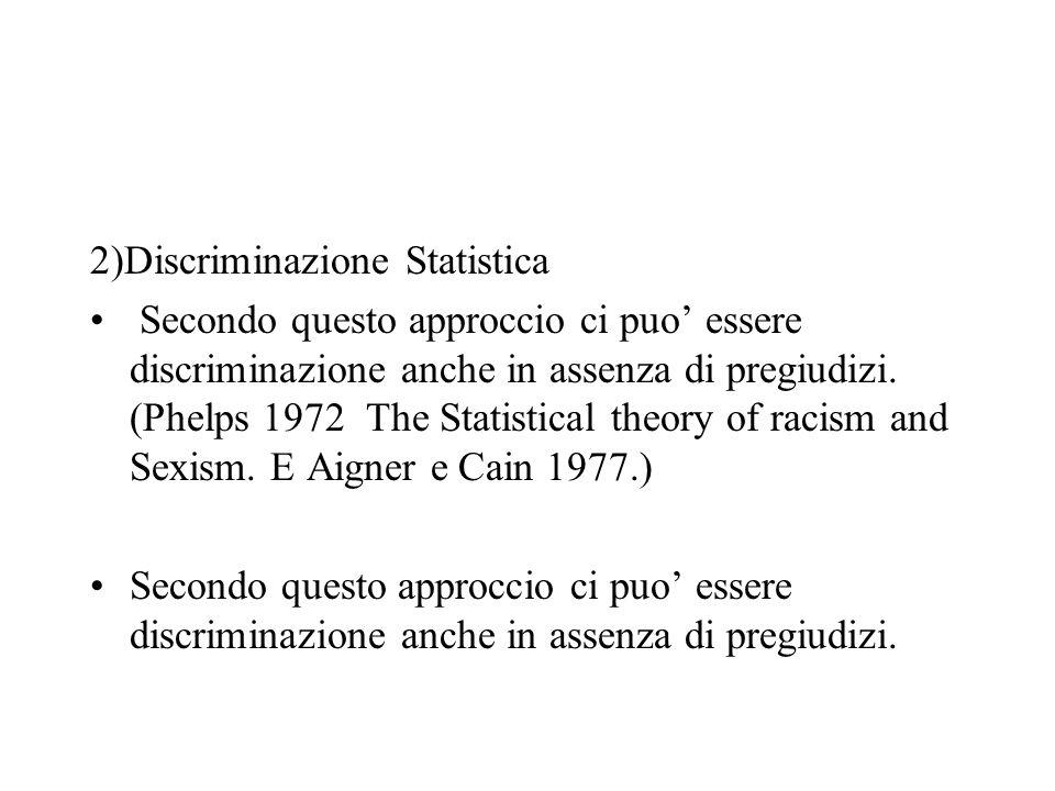 2)Discriminazione Statistica Secondo questo approccio ci puo essere discriminazione anche in assenza di pregiudizi.