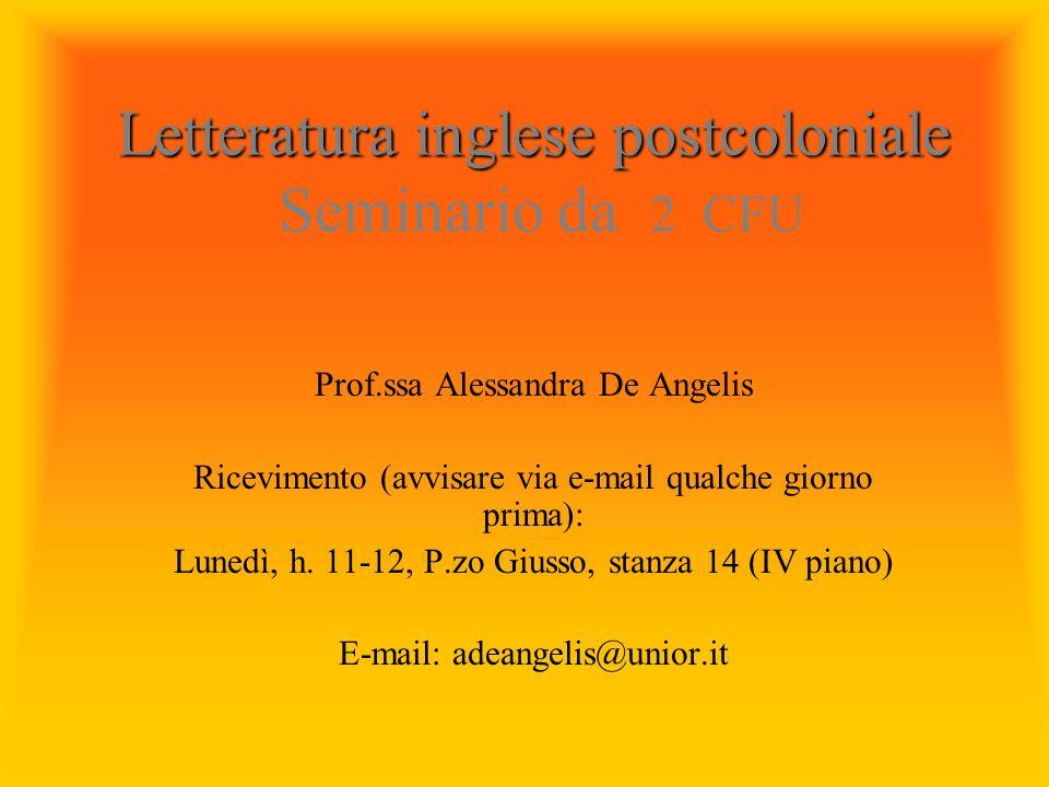Letteratura inglese postcoloniale Letteratura inglese postcoloniale Seminario da 2 CFU Prof.ssa Alessandra De Angelis Ricevimento (avvisare via e-mail