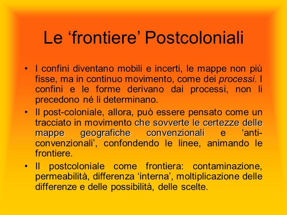 Le frontiere Postcoloniali I confini diventano mobili e incerti, le mappe non più fisse, ma in continuo movimento, come dei processi. I confini e le f