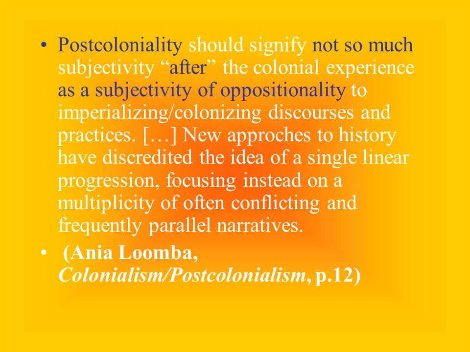 Postcoloniality should signify not so much subjectivity after the colonial experience as a subjectivity of oppositionality to imperializing/colonizing