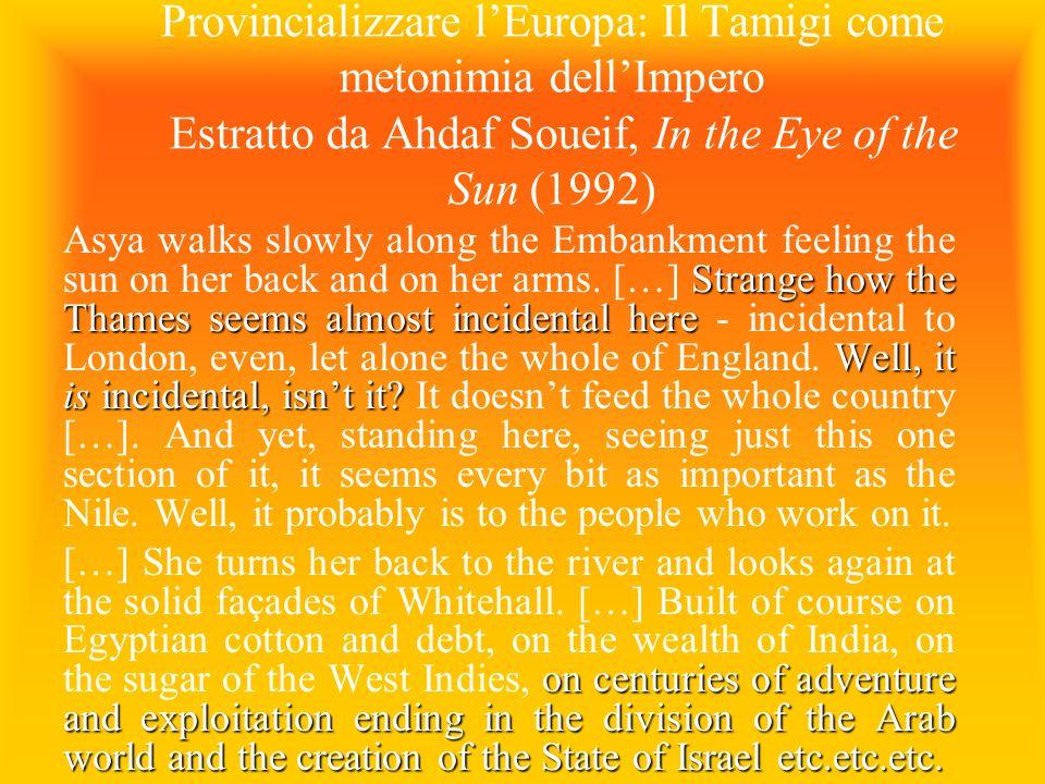 Provincializzare lEuropa: Il Tamigi come metonimia dellImpero Estratto da Ahdaf Soueif, In the Eye of the Sun (1992) Strange how the Thames seems almo