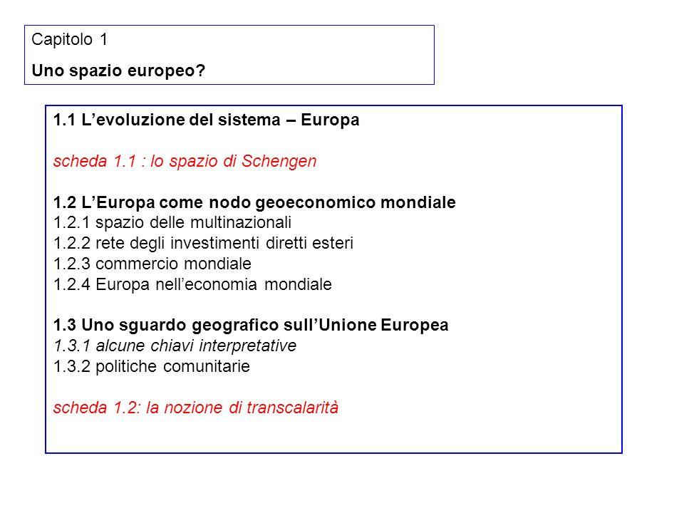 1.1 Levoluzione del sistema – Europa scheda 1.1 : lo spazio di Schengen 1.2 LEuropa come nodo geoeconomico mondiale 1.2.1 spazio delle multinazionali 1.2.2 rete degli investimenti diretti esteri 1.2.3 commercio mondiale 1.2.4 Europa nelleconomia mondiale 1.3 Uno sguardo geografico sullUnione Europea 1.3.1 alcune chiavi interpretative 1.3.2 politiche comunitarie scheda 1.2: la nozione di transcalarità Capitolo 1 Uno spazio europeo?