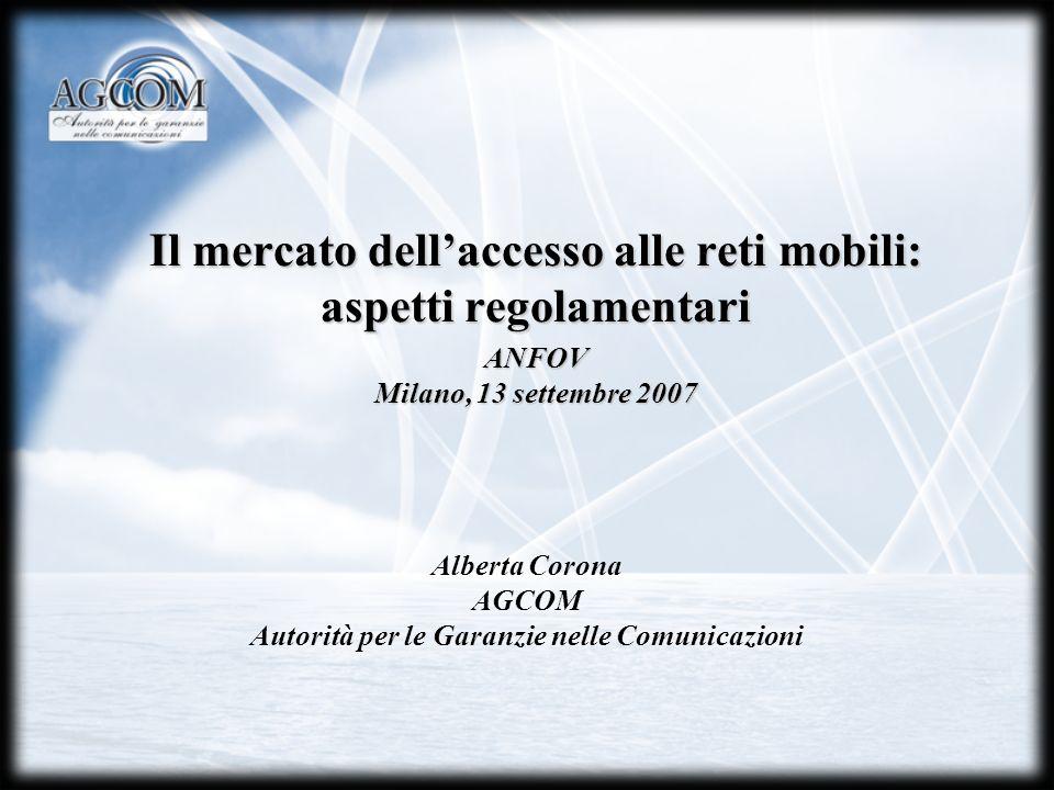 Il mercato dellaccesso alle reti mobili: aspetti regolamentari Alberta Corona AGCOM Autorità per le Garanzie nelle Comunicazioni ANFOV Milano, 13 settembre 2007