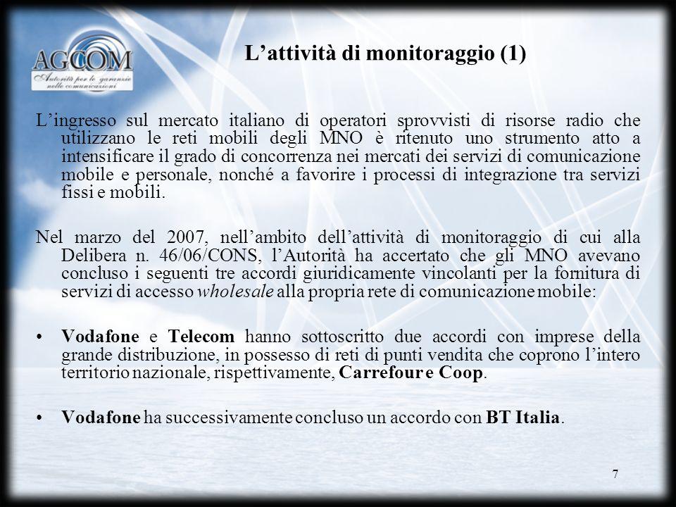 7 Lattività di monitoraggio (1) Lingresso sul mercato italiano di operatori sprovvisti di risorse radio che utilizzano le reti mobili degli MNO è ritenuto uno strumento atto a intensificare il grado di concorrenza nei mercati dei servizi di comunicazione mobile e personale, nonché a favorire i processi di integrazione tra servizi fissi e mobili.