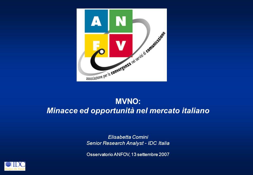 MVNO: Minacce ed opportunità nel mercato italiano Elisabetta Comini Senior Research Analyst - IDC Italia Osservatorio ANFOV, 13 settembre 2007