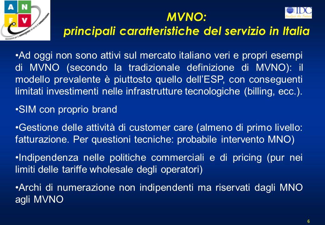 MVNO: principali caratteristiche del servizio in Italia 6 Ad oggi non sono attivi sul mercato italiano veri e propri esempi di MVNO (secondo la tradizionale definizione di MVNO): il modello prevalente è piuttosto quello dellESP, con conseguenti limitati investimenti nelle infrastrutture tecnologiche (billing, ecc.).