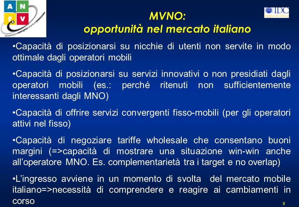 MVNO: opportunità nel mercato italiano 8 Capacità di posizionarsi su nicchie di utenti non servite in modo ottimale dagli operatori mobili Capacità di posizionarsi su servizi innovativi o non presidiati dagli operatori mobili (es.: perché ritenuti non sufficientemente interessanti dagli MNO) Capacità di offrire servizi convergenti fisso-mobili (per gli operatori attivi nel fisso) Capacità di negoziare tariffe wholesale che consentano buoni margini (=>capacità di mostrare una situazione win-win anche alloperatore MNO.