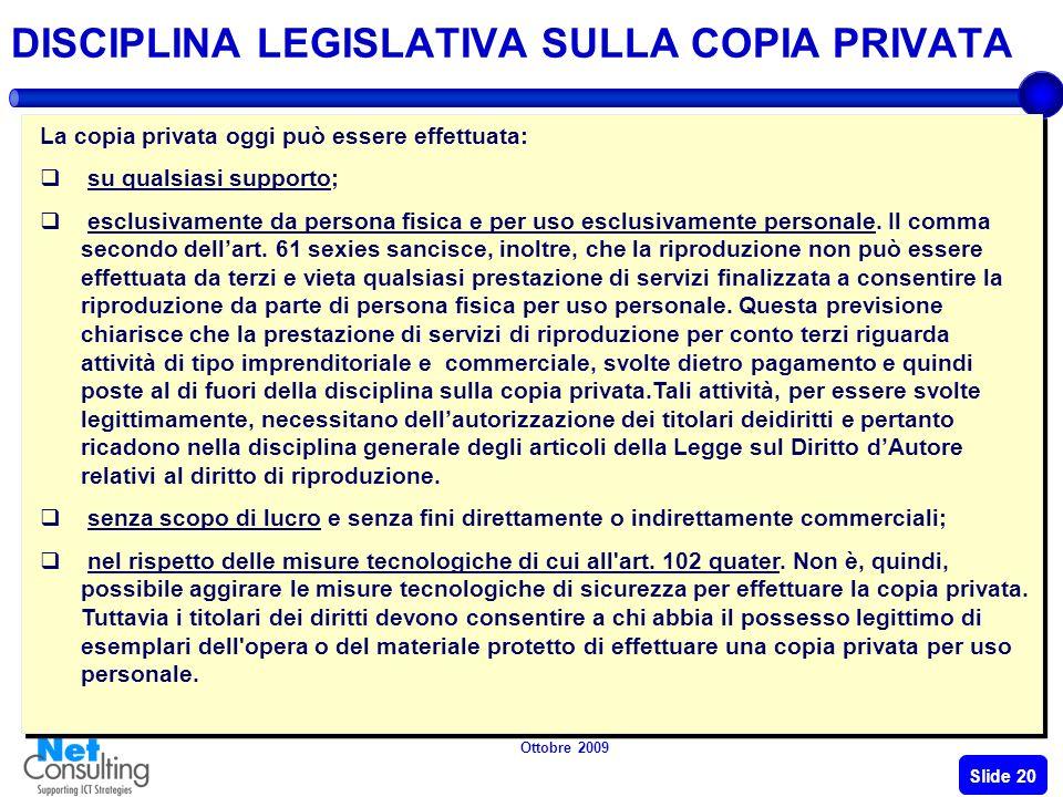 Ottobre 2009 Slide 19 DISCIPLINA LEGISLATIVA SULLA COPIA PRIVATA La copia privata consiste nella riproduzione privata per uso personale e senza scopo di lucro di opere dell ingegno.