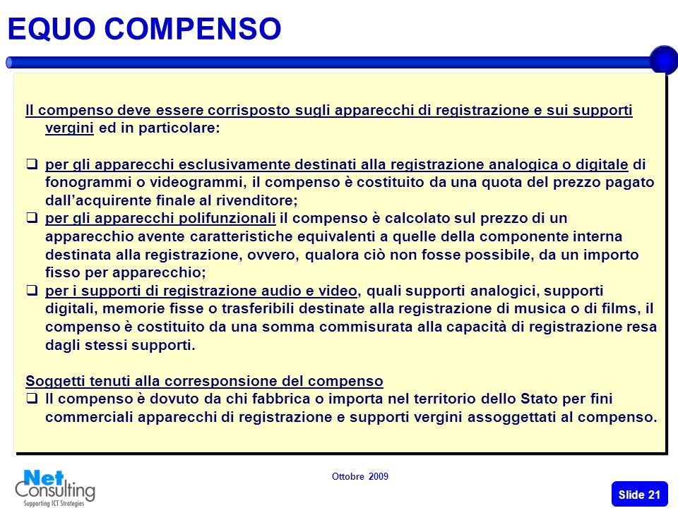 Ottobre 2009 Slide 20 DISCIPLINA LEGISLATIVA SULLA COPIA PRIVATA La copia privata oggi può essere effettuata: su qualsiasi supporto; esclusivamente da persona fisica e per uso esclusivamente personale.