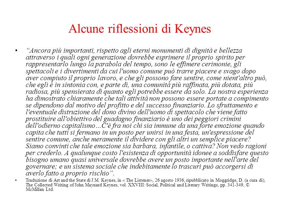 Alcune riflessioni di Keynes Ancora più importanti, rispetto agli eterni monumenti di dignità e bellezza attraverso i quali ogni generazione dovrebbe esprimere il proprio spirito per rappresentarlo lungo la parabola del tempo, sono le effimere cerimonie, gli spettacoli e i divertimenti da cui l uomo comune può trarre piacere e svago dopo aver compiuto il proprio lavoro, e che gli possono fare sentire, come nient altro può, che egli è in sintonia con, e parte di, una comunità più raffinata, più dotata, più radiosa, più spensierata di quanto egli potrebbe essere da solo.