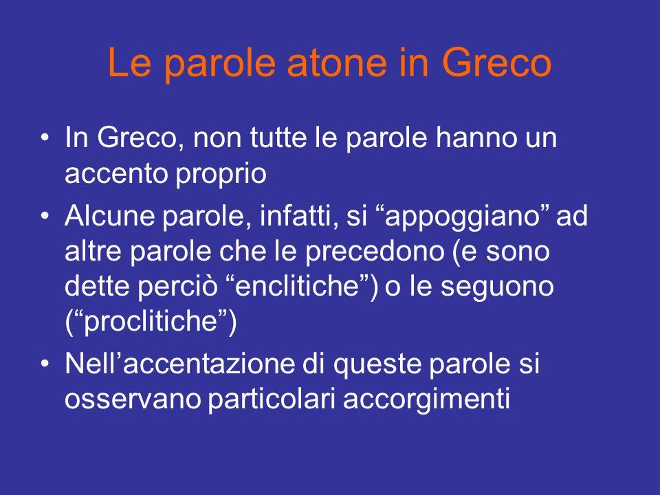 Le parole atone in Greco In Greco, non tutte le parole hanno un accento proprio Alcune parole, infatti, si appoggiano ad altre parole che le precedono
