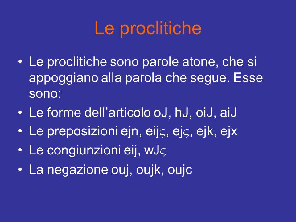 Le proclitiche Le proclitiche sono parole atone, che si appoggiano alla parola che segue. Esse sono: Le forme dellarticolo oJ, hJ, oiJ, aiJ Le preposi