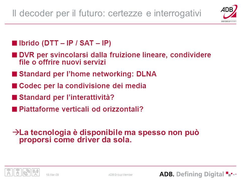 18-Mar-09ADB Group Member Il decoder per il futuro: certezze e interrogativi Ibrido (DTT – IP / SAT – IP) DVR per svincolarsi dalla fruizione lineare,