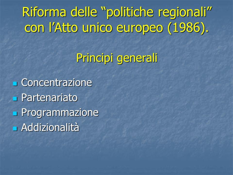 Riforma delle politiche regionali con lAtto unico europeo (1986). Principi generali Concentrazione Concentrazione Partenariato Partenariato Programmaz