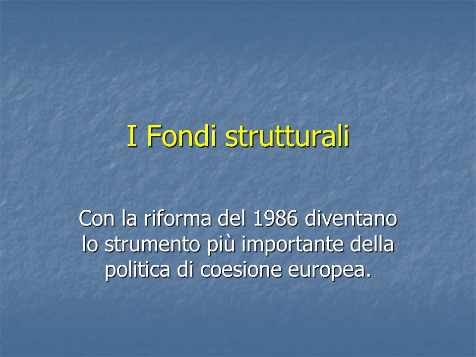 I Fondi strutturali Con la riforma del 1986 diventano lo strumento più importante della politica di coesione europea.