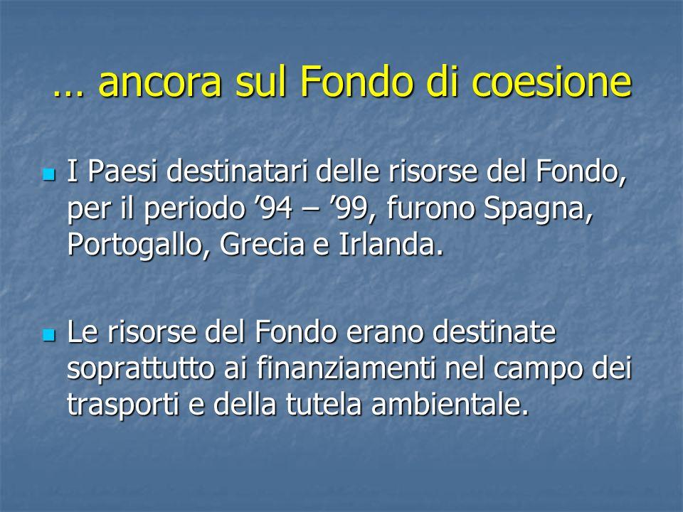 … ancora sul Fondo di coesione I Paesi destinatari delle risorse del Fondo, per il periodo 94 – 99, furono Spagna, Portogallo, Grecia e Irlanda. I Pae