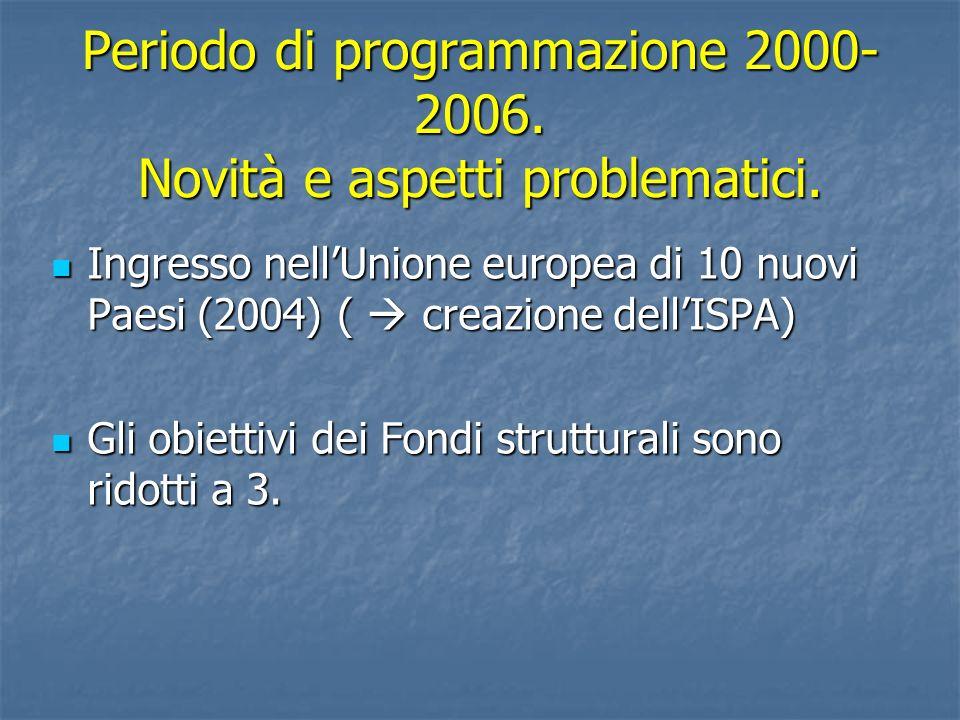 Periodo di programmazione 2000- 2006. Novità e aspetti problematici. Ingresso nellUnione europea di 10 nuovi Paesi (2004) ( creazione dellISPA) Ingres