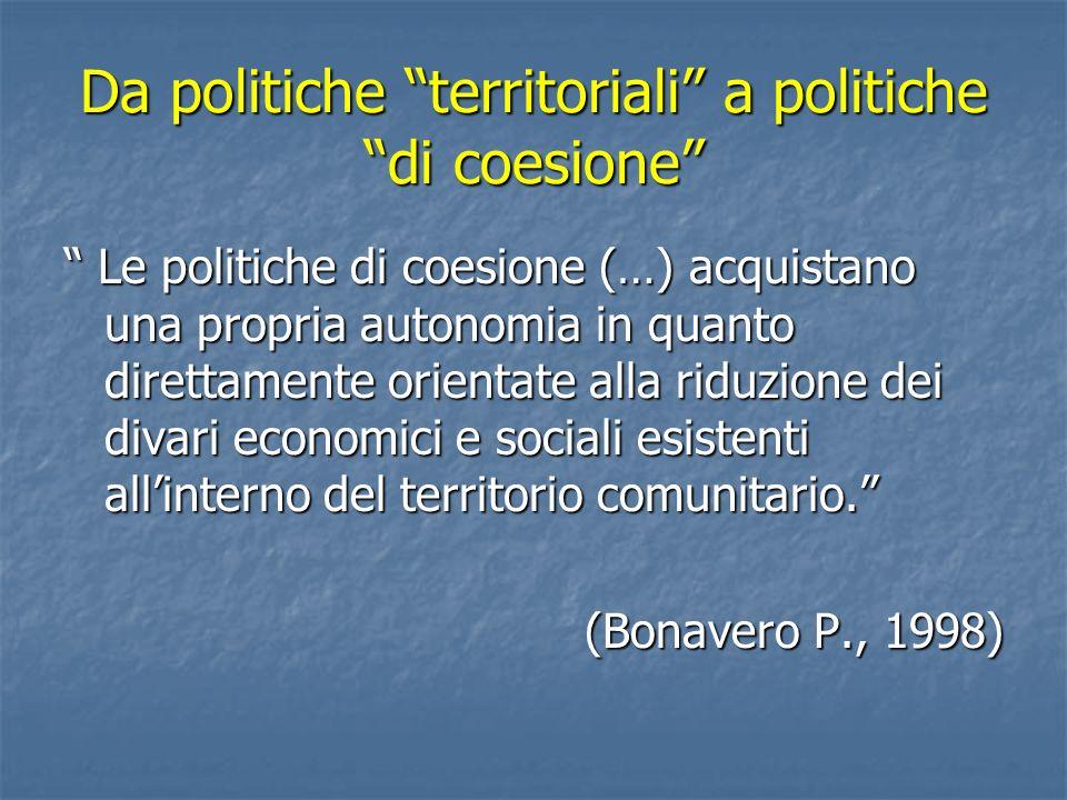 Da politiche territoriali a politiche di coesione Le politiche di coesione (…) acquistano una propria autonomia in quanto direttamente orientate alla
