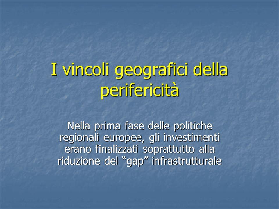 I vincoli geografici della perifericità Nella prima fase delle politiche regionali europee, gli investimenti erano finalizzati soprattutto alla riduzi