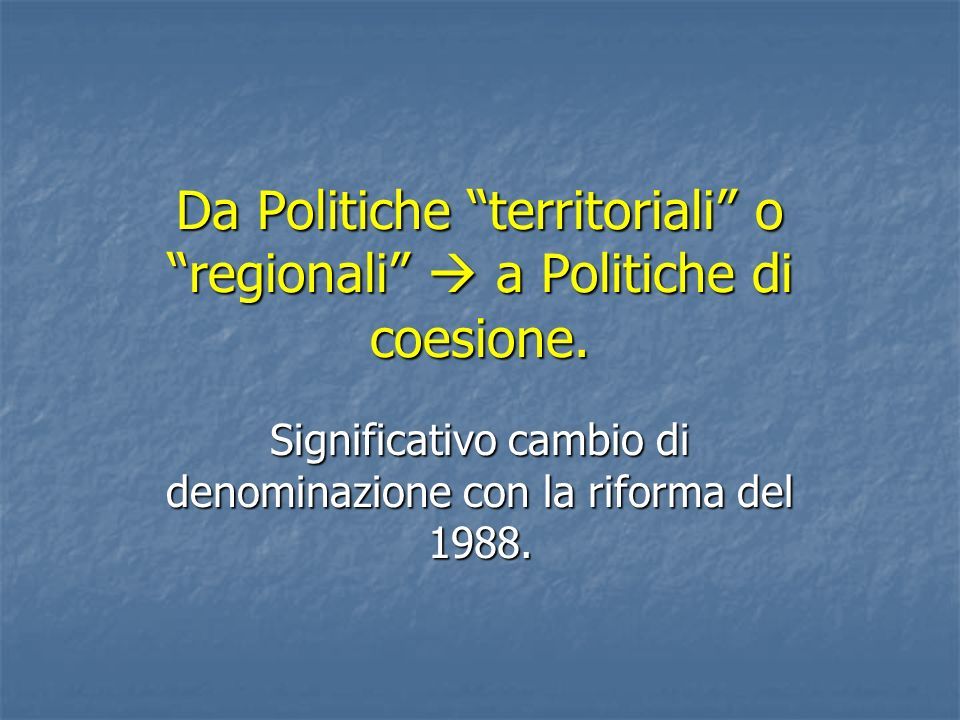 Da Politiche territoriali o regionali a Politiche di coesione. Significativo cambio di denominazione con la riforma del 1988.