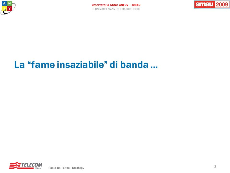 Osservatorio NGN2 ANFOV – SMAU Il progetto NGN2 di Telecom Italia Paolo Dal Bono - Strategy 13 FT: deploy FTTH/GPON BT: deploy FTTCab Trial FTTH KPN: deploy FTTCab/VDSL2 deploy FTTH Swisscom: deploy FTTCab/VDSL2 trial FTTH Telenor: deploy FTTCab/VDSL2 trial FTTH TDC: deploy FTTCab/VDSL2 Trial FTTH Belgacom: deploy FTTCab/VDSL2 Deutsche Telekom: deploy FTTCab/VDSL2 trial FTTH Telekom Austria: deploy FTTCurb trial FTTH Telecom Italia: deploy FTTB/VDSL2 trial FTTH SK: deploy FTTH deploy FTTCab/VDSL2 Trial WDM PON NTT: deploy FTTB-H/GEPON Telstra: trial FTTP Sviluppo FTTCab/FTTB Trial FTTCab/FTTB Sviluppo FTTH Trial FTTH AT&T: deploy FTTN/VDSL2 deploy FTTP/GPON Verizon: deploy FTTP Telefonica: trial FTTCab/VDSL2 trial FTTH Portugal Telecom: trial FTTCab/VDSL2 Fastweb Deploy FTTH Sintesi FTTx nel mondo ad oggi
