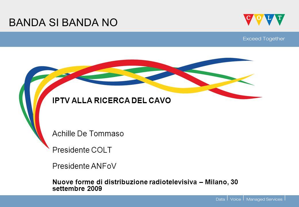 BANDA SI BANDA NO IPTV ALLA RICERCA DEL CAVO Achille De Tommaso Presidente COLT Presidente ANFoV Nuove forme di distribuzione radiotelevisiva – Milano