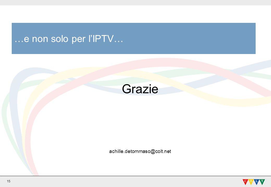 15 …e non solo per lIPTV… Grazie achille.detommaso@colt.net