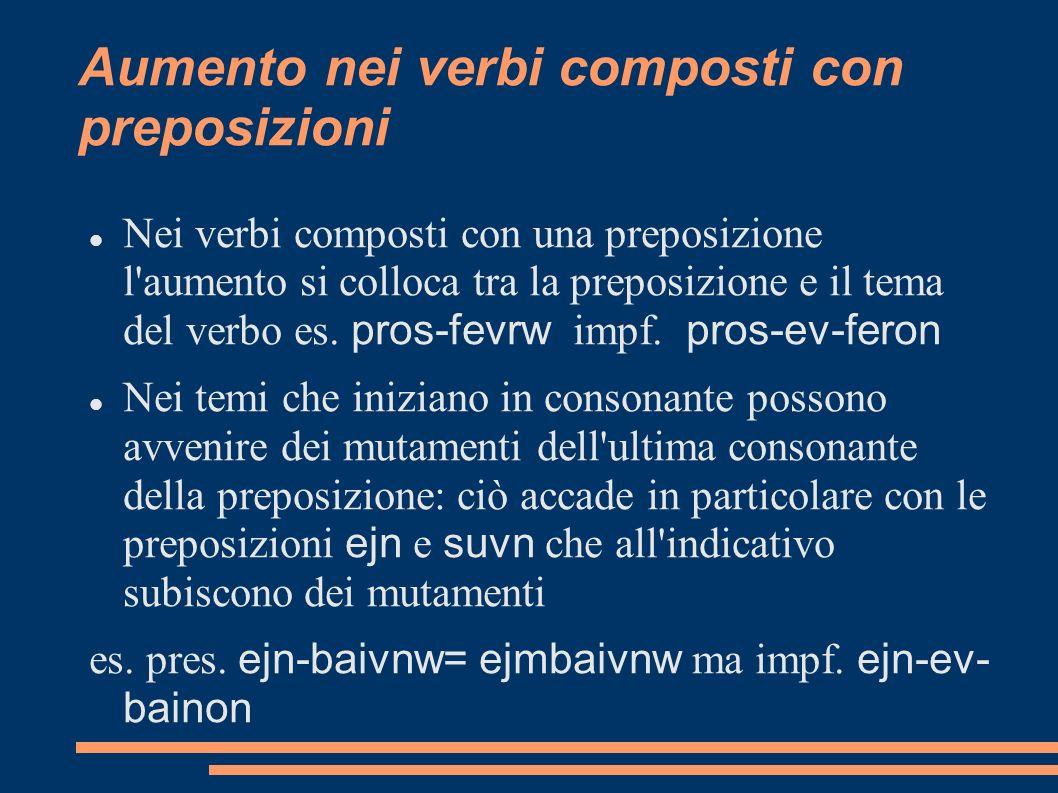 Aumento nei verbi composti con preposizioni Nei verbi composti con una preposizione l'aumento si colloca tra la preposizione e il tema del verbo es. p