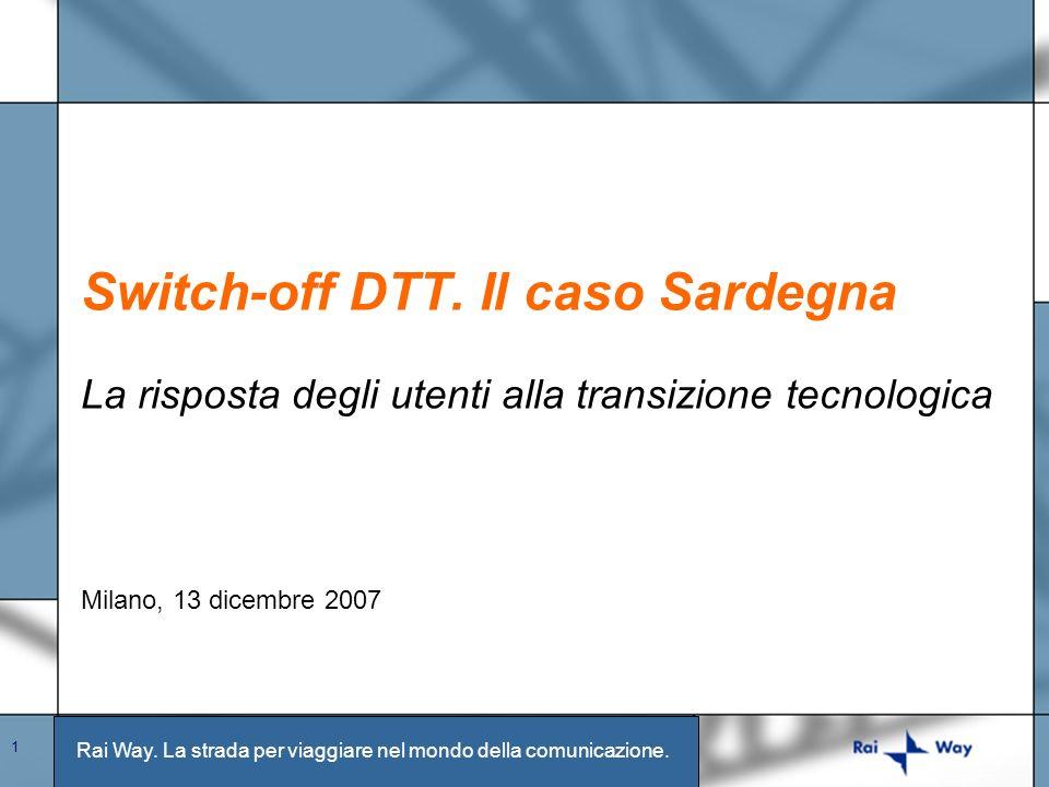 Rai Way. La strada per viaggiare nel mondo della comunicazione. 1 Switch-off DTT. Il caso Sardegna La risposta degli utenti alla transizione tecnologi