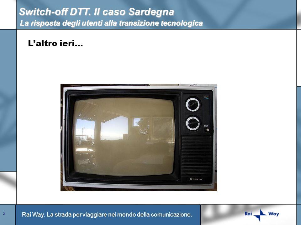 Rai Way. La strada per viaggiare nel mondo della comunicazione. 3 Switch-off DTT. Il caso Sardegna La risposta degli utenti alla transizione tecnologi