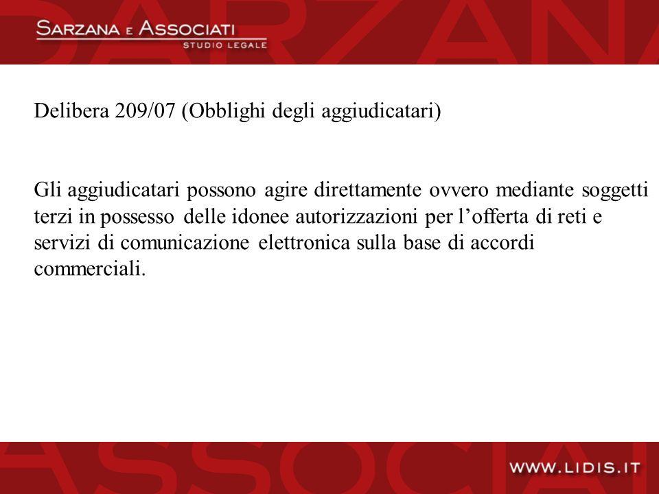 Delibera 209/07 (Obblighi degli aggiudicatari) Gli aggiudicatari possono agire direttamente ovvero mediante soggetti terzi in possesso delle idonee autorizzazioni per lofferta di reti e servizi di comunicazione elettronica sulla base di accordi commerciali.