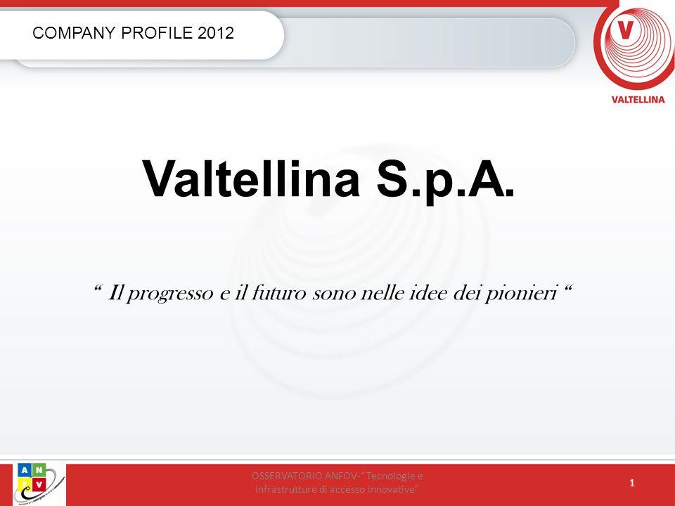 Valtellina S.p.A. Il progresso e il futuro sono nelle idee dei pionieri COMPANY PROFILE 2012 OSSERVATORIO ANFOV-Tecnologie e infrastrutture di accesso