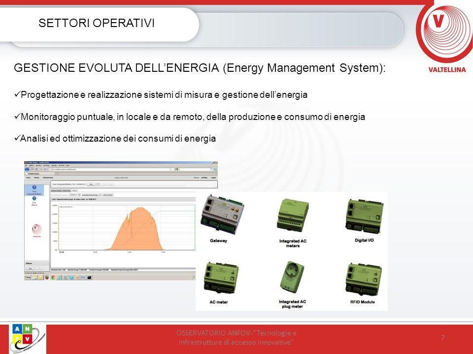 7 SETTORI OPERATIVI GESTIONE EVOLUTA DELLENERGIA (Energy Management System): Progettazione e realizzazione sistemi di misura e gestione dellenergia Monitoraggio puntuale, in locale e da remoto, della produzione e consumo di energia Analisi ed ottimizzazione dei consumi di energia OSSERVATORIO ANFOV-Tecnologie e infrastrutture di accesso innovative