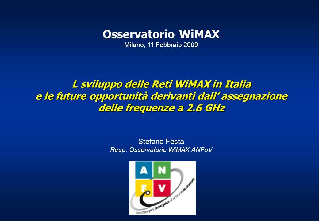 Osservatorio WiMAX Milano, 11 Febbraio 2009 L sviluppo delle Reti WiMAX in Italia e le future opportunità derivanti dall assegnazione delle frequenze a 2.6 GHz Stefano Festa Resp.