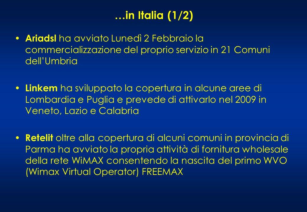 …in Italia (1/2) Ariadsl ha avviato Lunedì 2 Febbraio la commercializzazione del proprio servizio in 21 Comuni dellUmbria Linkem ha sviluppato la copertura in alcune aree di Lombardia e Puglia e prevede di attivarlo nel 2009 in Veneto, Lazio e Calabria Retelit oltre alla copertura di alcuni comuni in provincia di Parma ha avviato la propria attività di fornitura wholesale della rete WiMAX consentendo la nascita del primo WVO (Wimax Virtual Operator) FREEMAX