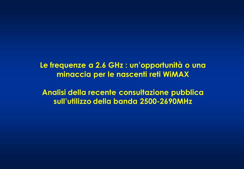 Le frequenze a 2.6 GHz : unopportunità o una minaccia per le nascenti reti WiMAX Analisi della recente consultazione pubblica sullutilizzo della banda 2500-2690MHz