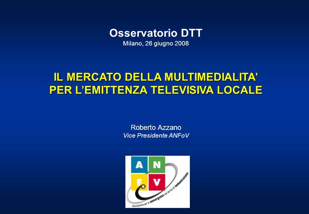 Osservatorio DTT Milano, 26 giugno 2008 IL MERCATO DELLA MULTIMEDIALITA PER LEMITTENZA TELEVISIVA LOCALE Roberto Azzano Vice Presidente ANFoV