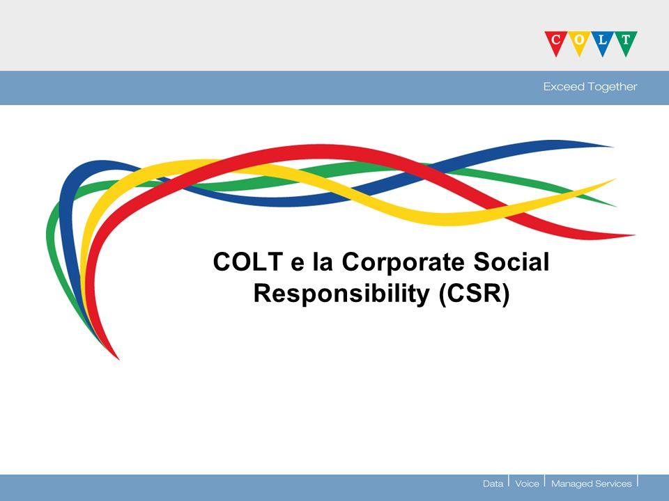 CSR...Dobbiamo lavorare insieme per renderla possibile… Riepilogando >La CSR di COLT si sta già realizzando >Nel 2008 si costituiranno i fondamenti strategici >La CSR non è una semplice dichiarazione di buone intenzioni –Impatta su tutti noi –Tutte le divisioni dovranno essere coinvolte nella strategia >Se non facciamo nulla...