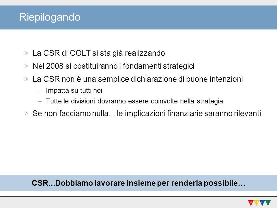 CSR...Dobbiamo lavorare insieme per renderla possibile… Riepilogando >La CSR di COLT si sta già realizzando >Nel 2008 si costituiranno i fondamenti st