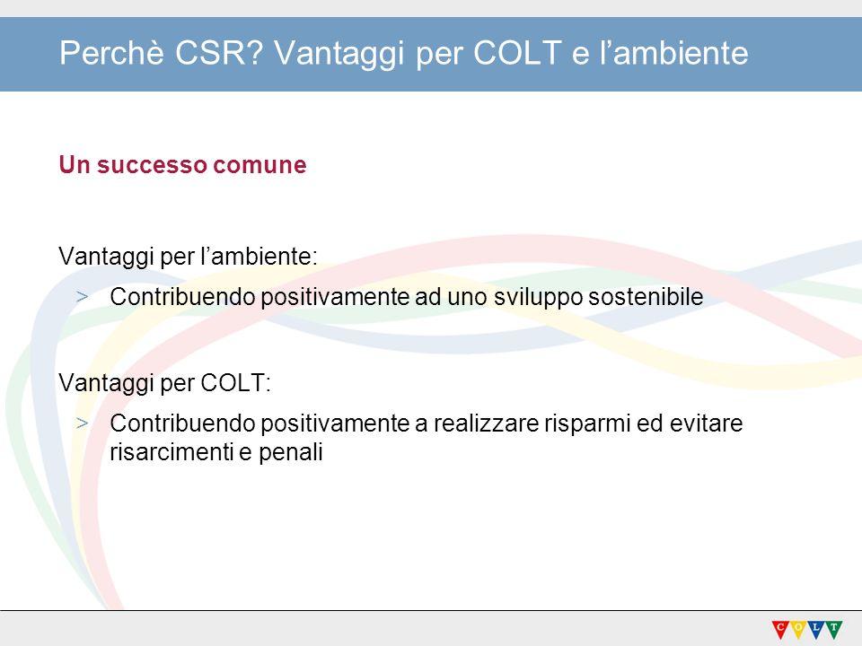 Perchè CSR? Vantaggi per COLT e lambiente Un successo comune Vantaggi per lambiente: >Contribuendo positivamente ad uno sviluppo sostenibile Vantaggi