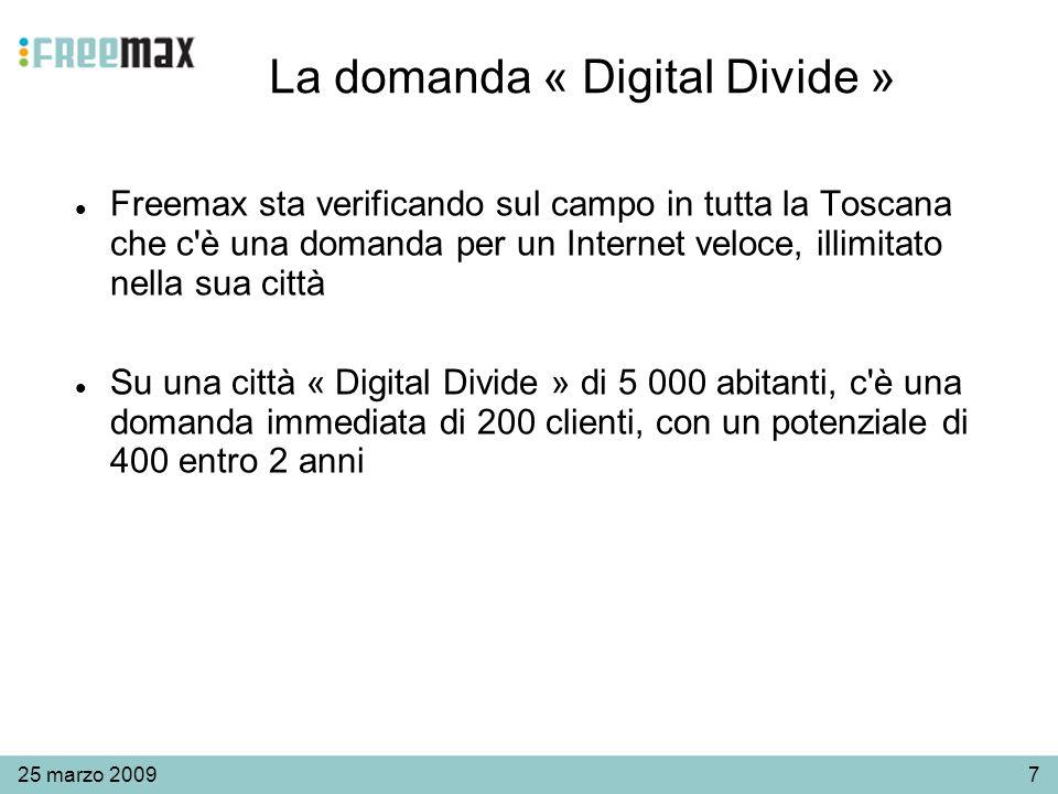725 marzo 2009 La domanda « Digital Divide » Freemax sta verificando sul campo in tutta la Toscana che c è una domanda per un Internet veloce, illimitato nella sua città Su una città « Digital Divide » di 5 000 abitanti, c è una domanda immediata di 200 clienti, con un potenziale di 400 entro 2 anni