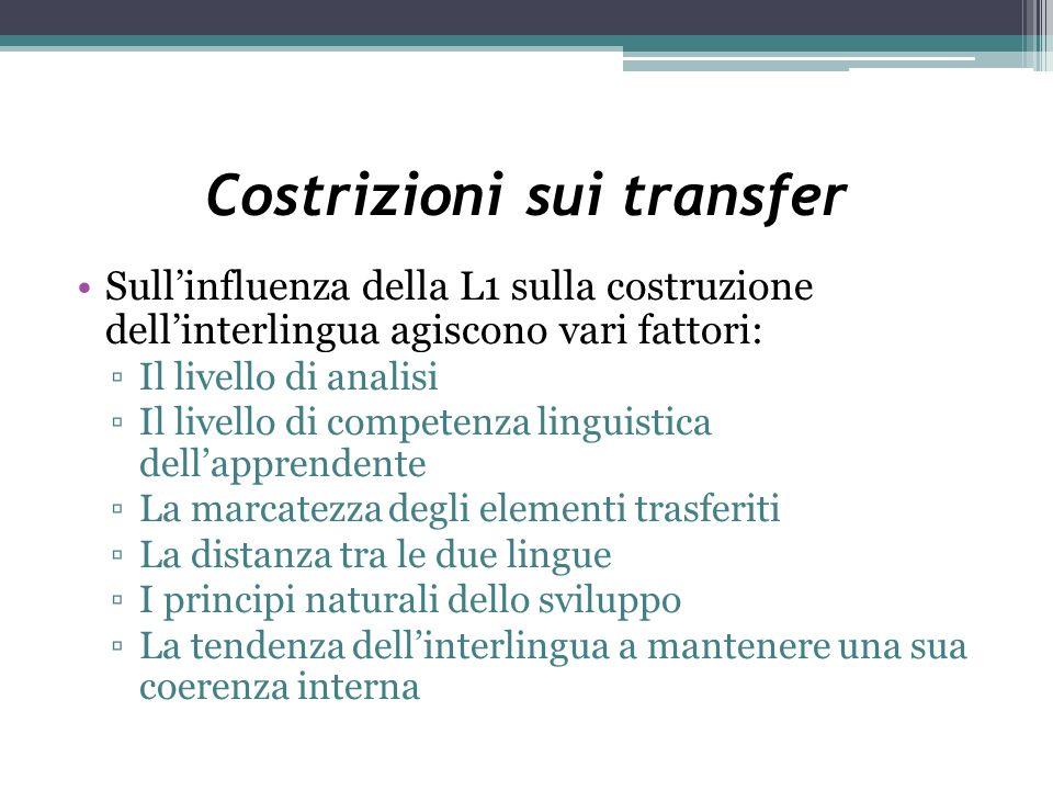 Costrizioni sui transfer Sullinfluenza della L1 sulla costruzione dellinterlingua agiscono vari fattori: Il livello di analisi Il livello di competenz