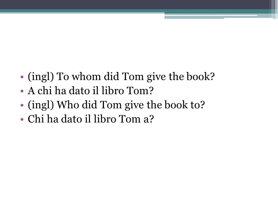 (ingl) To whom did Tom give the book? A chi ha dato il libro Tom? (ingl) Who did Tom give the book to? Chi ha dato il libro Tom a?