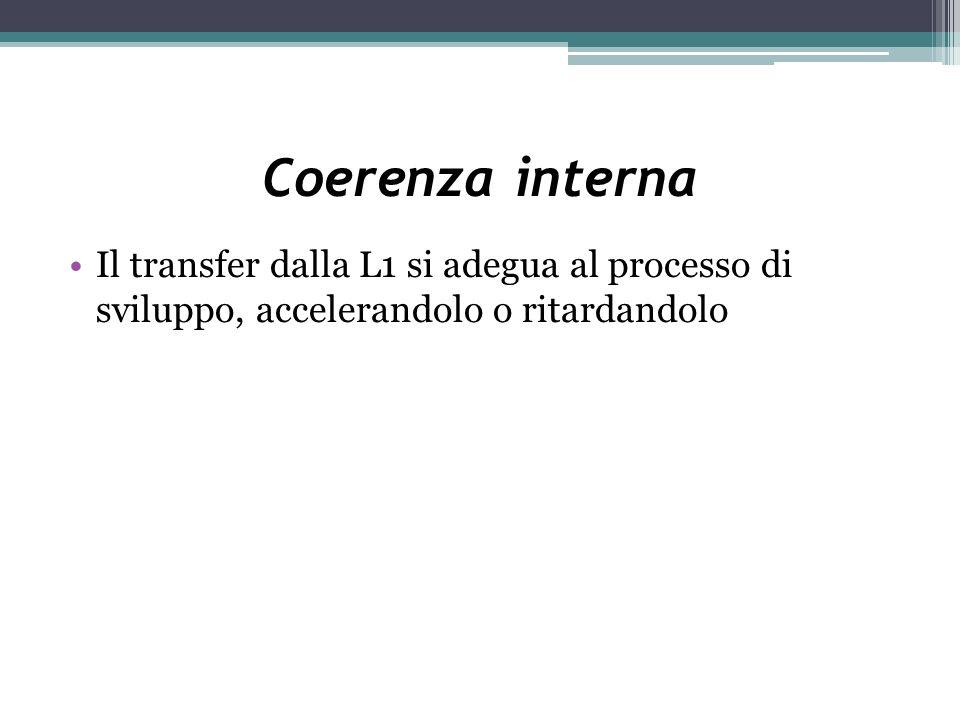 Coerenza interna Il transfer dalla L1 si adegua al processo di sviluppo, accelerandolo o ritardandolo
