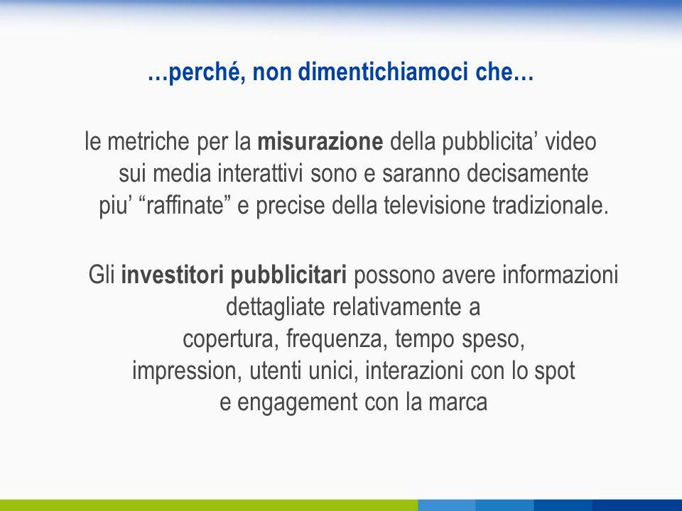 …perché, non dimentichiamoci che… le metriche per la misurazione della pubblicita video sui media interattivi sono e saranno decisamente piu raffinate e precise della televisione tradizionale.