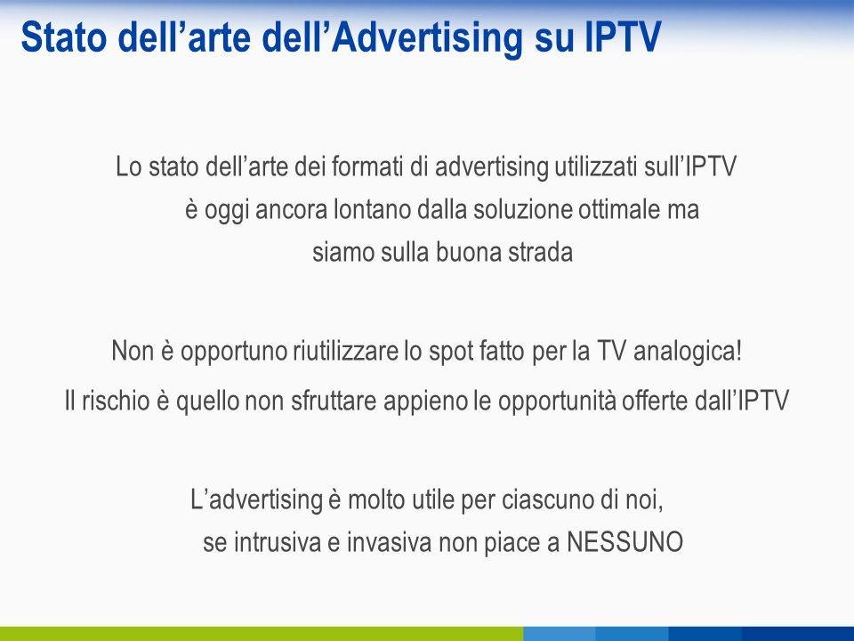 Stato dellarte dellAdvertising su IPTV Lo stato dellarte dei formati di advertising utilizzati sullIPTV è oggi ancora lontano dalla soluzione ottimale ma siamo sulla buona strada Non è opportuno riutilizzare lo spot fatto per la TV analogica.