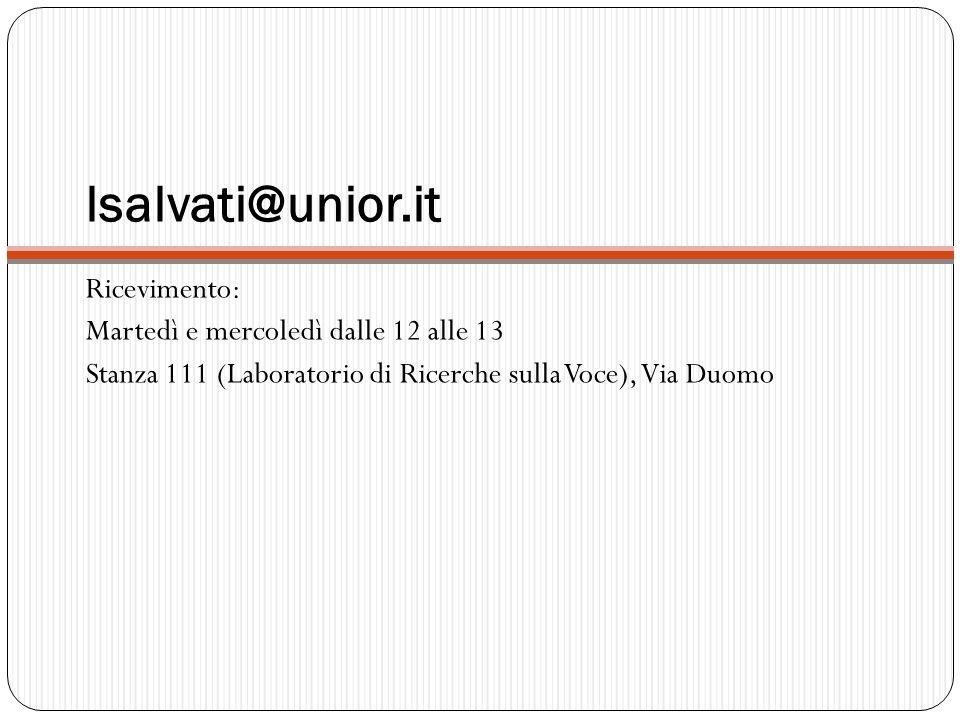 lsalvati@unior.it Ricevimento: Martedì e mercoledì dalle 12 alle 13 Stanza 111 (Laboratorio di Ricerche sulla Voce), Via Duomo