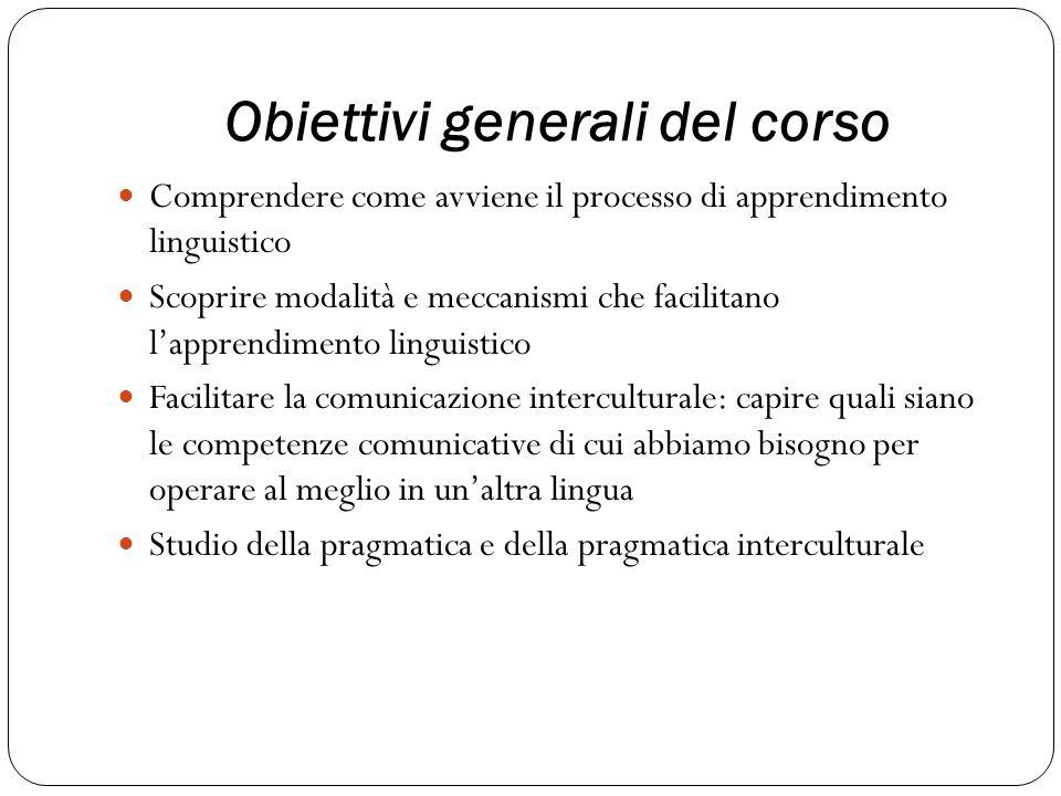 Obiettivi generali del corso Comprendere come avviene il processo di apprendimento linguistico Scoprire modalità e meccanismi che facilitano lapprendi