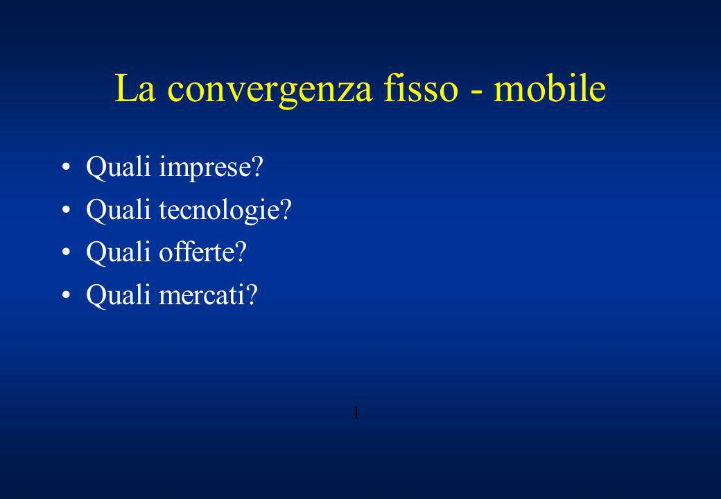 La convergenza fisso - mobile Quali imprese? Quali tecnologie? Quali offerte? Quali mercati? 1